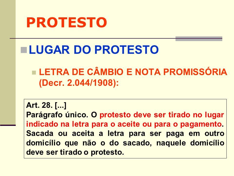 PROTESTO LUGAR DO PROTESTO LETRA DE CÂMBIO E NOTA PROMISSÓRIA (Decr. 2.044/1908): Art. 28. [...] Parágrafo único. O protesto deve ser tirado no lugar