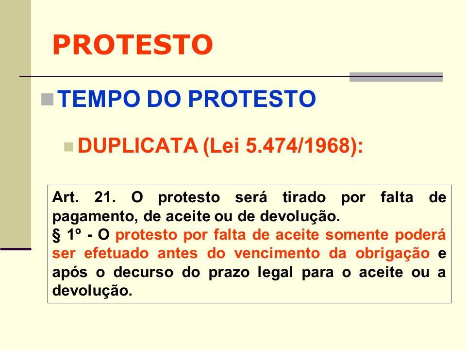 PROTESTO TEMPO DO PROTESTO DUPLICATA (Lei 5.474/1968): Art. 21. O protesto será tirado por falta de pagamento, de aceite ou de devolução. § 1º - O pro