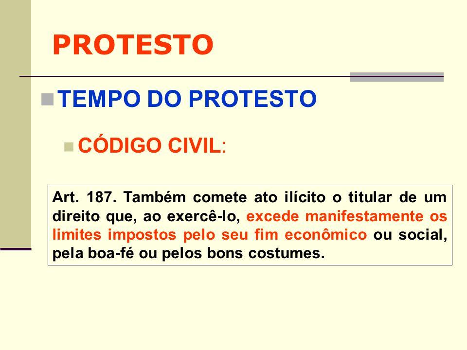 PROTESTO TEMPO DO PROTESTO CÓDIGO CIVIL: Art. 187. Também comete ato ilícito o titular de um direito que, ao exercê-lo, excede manifestamente os limit