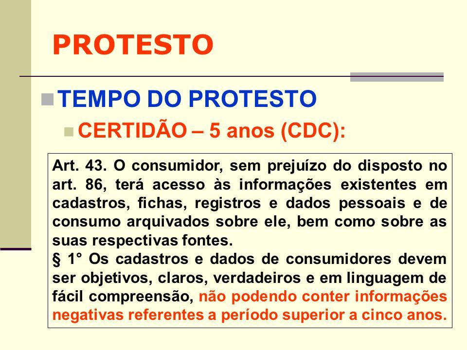 PROTESTO TEMPO DO PROTESTO CERTIDÃO – 5 anos (CDC): Art. 43. O consumidor, sem prejuízo do disposto no art. 86, terá acesso às informações existentes