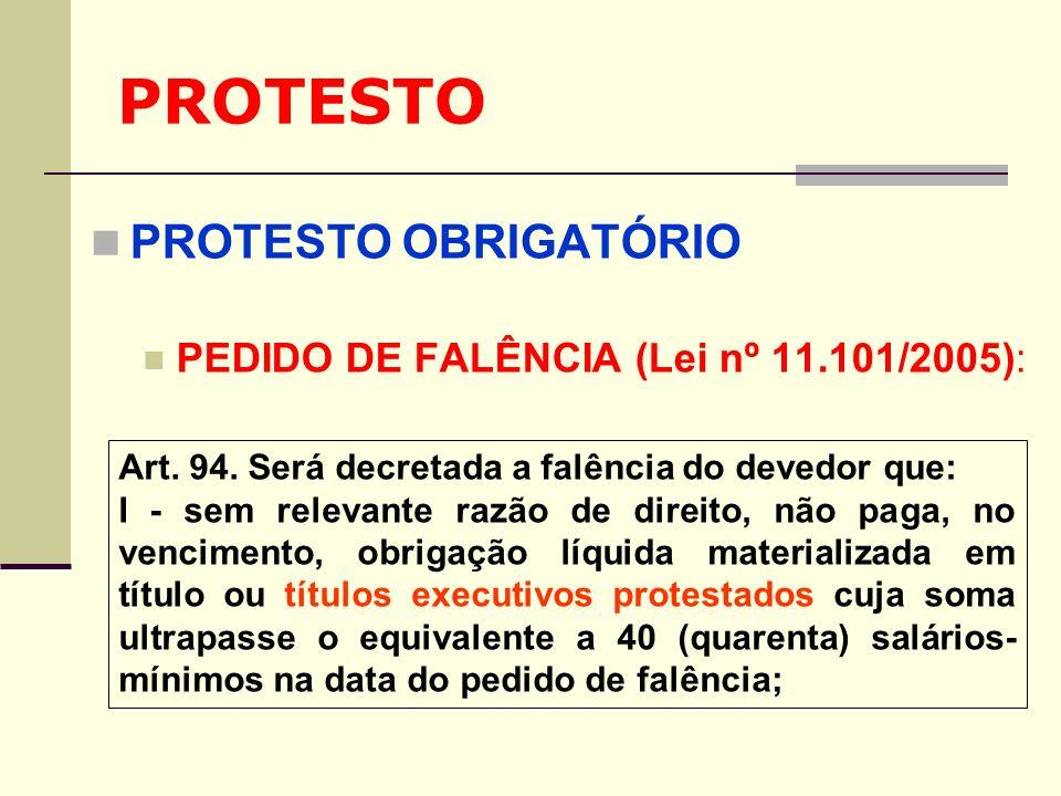 PROTESTO PROTESTO OBRIGATÓRIO PEDIDO DE FALÊNCIA (Lei nº 11.101/2005): Art. 94. Será decretada a falência do devedor que: I - sem relevante razão de d