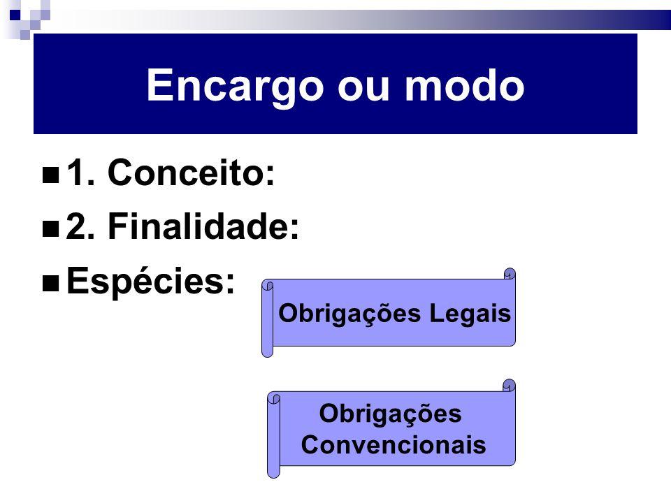 Encargo ou modo 1. Conceito: 2. Finalidade: Espécies: Obrigações Legais Obrigações Convencionais