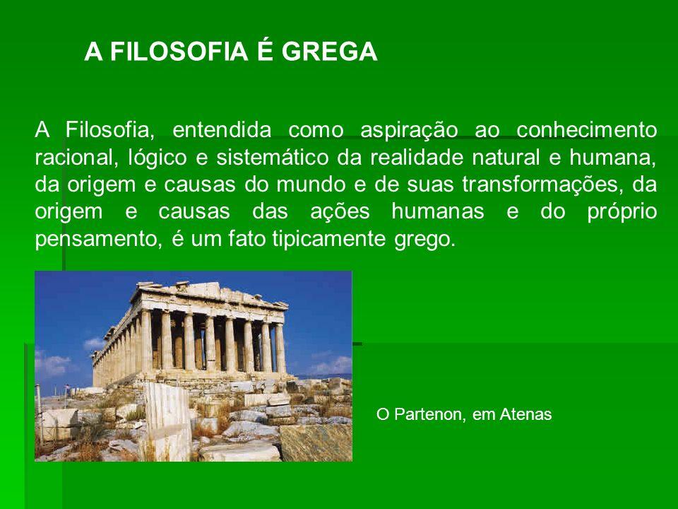 A FILOSOFIA É GREGA A Filosofia, entendida como aspiração ao conhecimento racional, lógico e sistemático da realidade natural e humana, da origem e ca