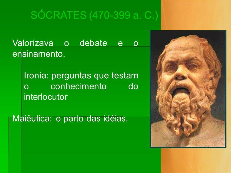 SÓCRATES (470-399 a. C.) Valorizava o debate e o ensinamento. Ironia: perguntas que testam o conhecimento do interlocutor Maiêutica: o parto das idéia
