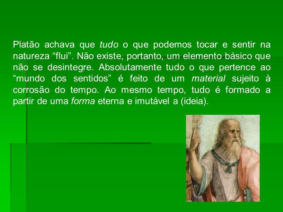Platão achava que tudo o que podemos tocar e sentir na natureza flui. Não existe, portanto, um elemento básico que não se desintegre. Absolutamente tu