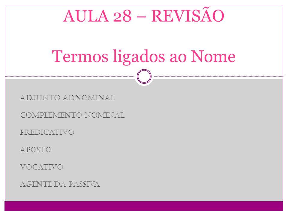 AULA 28 – REVISÃO Termos ligados ao Nome Adjunto Adnominal Complemento Nominal Predicativo Aposto Vocativo Agente da Passiva