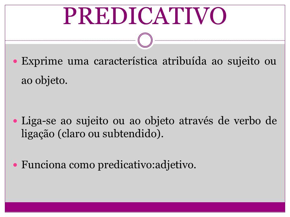 PREDICATIVO Exprime uma característica atribuída ao sujeito ou ao objeto. Liga-se ao sujeito ou ao objeto através de verbo de ligação (claro ou subten