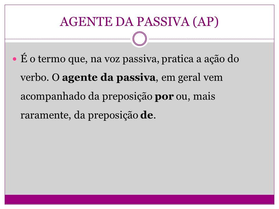 AGENTE DA PASSIVA (AP) É o termo que, na voz passiva, pratica a ação do verbo. O agente da passiva, em geral vem acompanhado da preposição por ou, mai