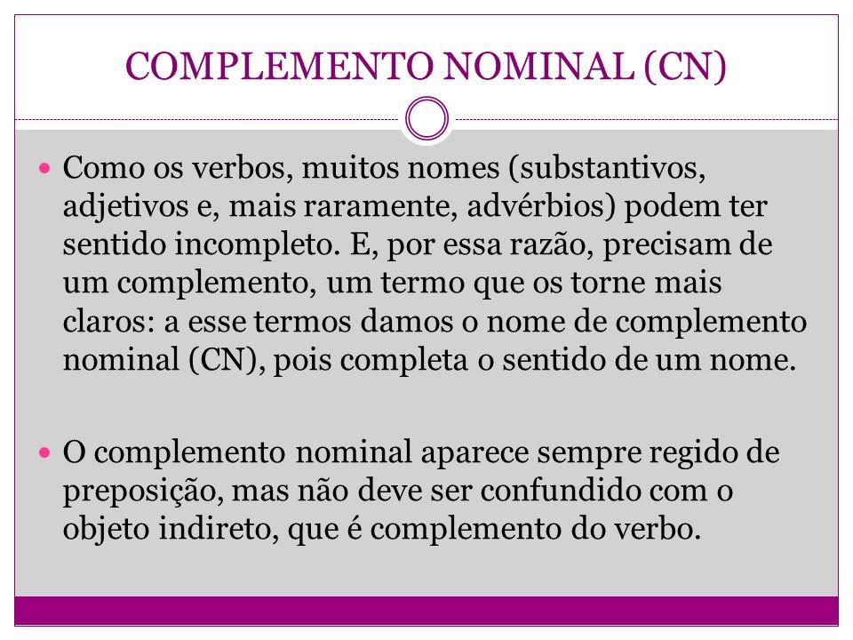 COMPLEMENTO NOMINAL (CN) Como os verbos, muitos nomes (substantivos, adjetivos e, mais raramente, advérbios) podem ter sentido incompleto. E, por essa