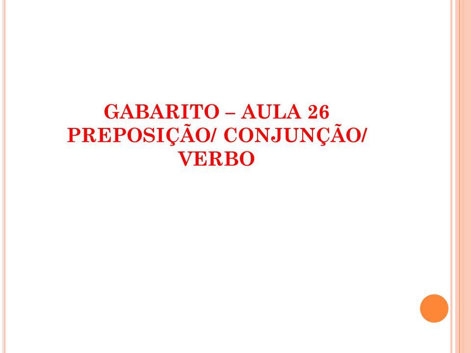 GABARITO – AULA 26 PREPOSIÇÃO/ CONJUNÇÃO/ VERBO