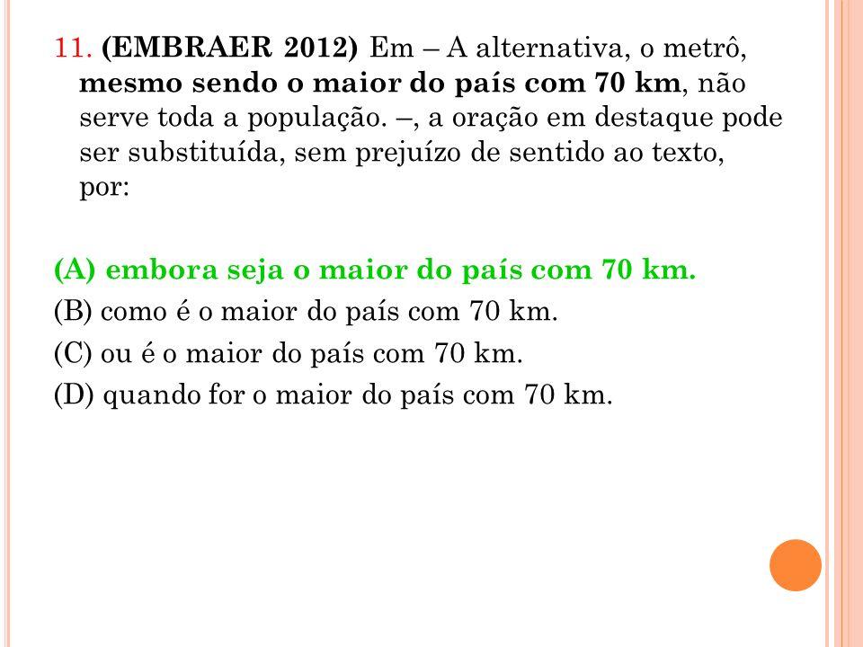 11. (EMBRAER 2012) Em – A alternativa, o metrô, mesmo sendo o maior do país com 70 km, não serve toda a população. –, a oração em destaque pode ser su