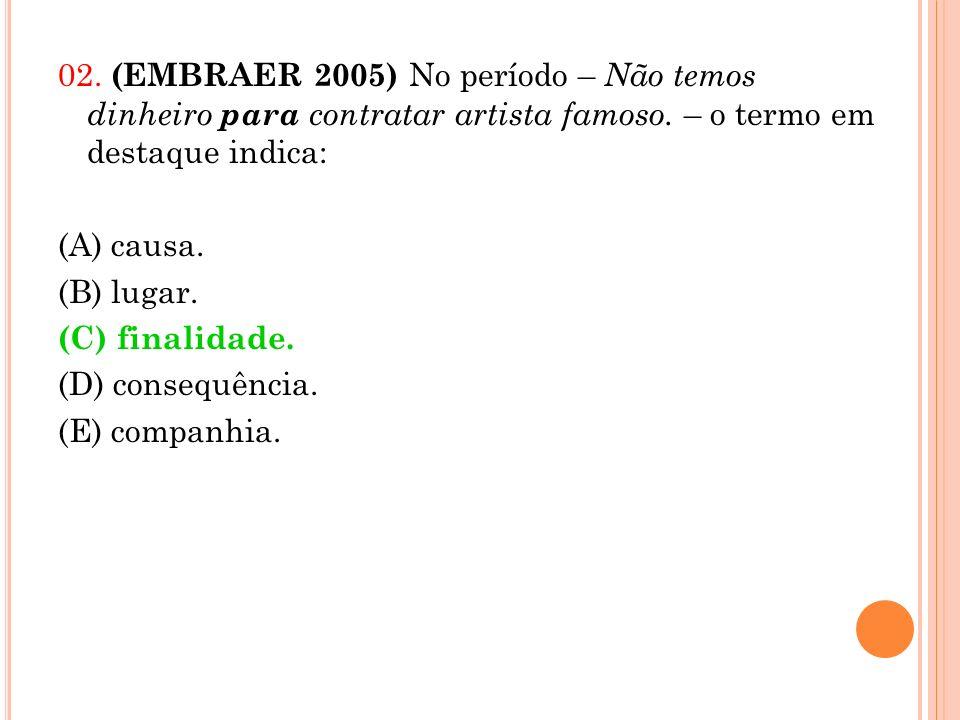 02. (EMBRAER 2005) No período – Não temos dinheiro para contratar artista famoso. – o termo em destaque indica: (A) causa. (B) lugar. (C) finalidade.