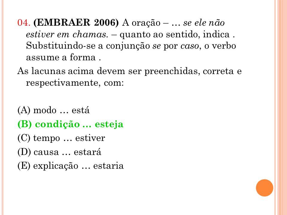 04. (EMBRAER 2006) A oração – … se ele não estiver em chamas. – quanto ao sentido, indica. Substituindo-se a conjunção se por caso, o verbo assume a f