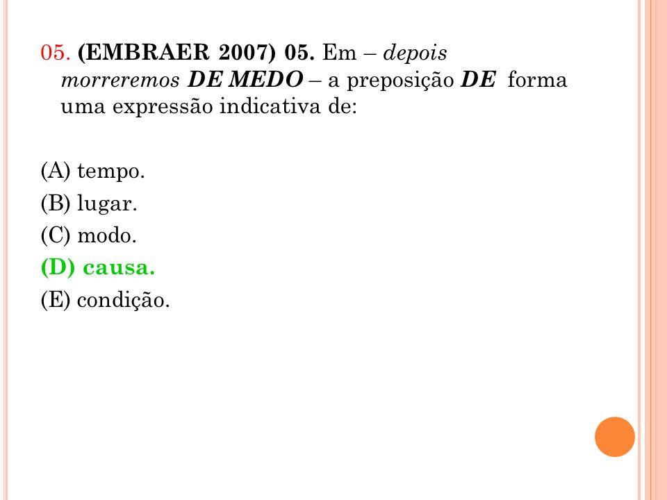 05. (EMBRAER 2007) 05. Em – depois morreremos DE MEDO – a preposição DE forma uma expressão indicativa de: (A) tempo. (B) lugar. (C) modo. (D) causa.