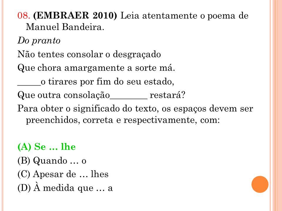 08. (EMBRAER 2010) Leia atentamente o poema de Manuel Bandeira. Do pranto Não tentes consolar o desgraçado Que chora amargamente a sorte má. _____o ti