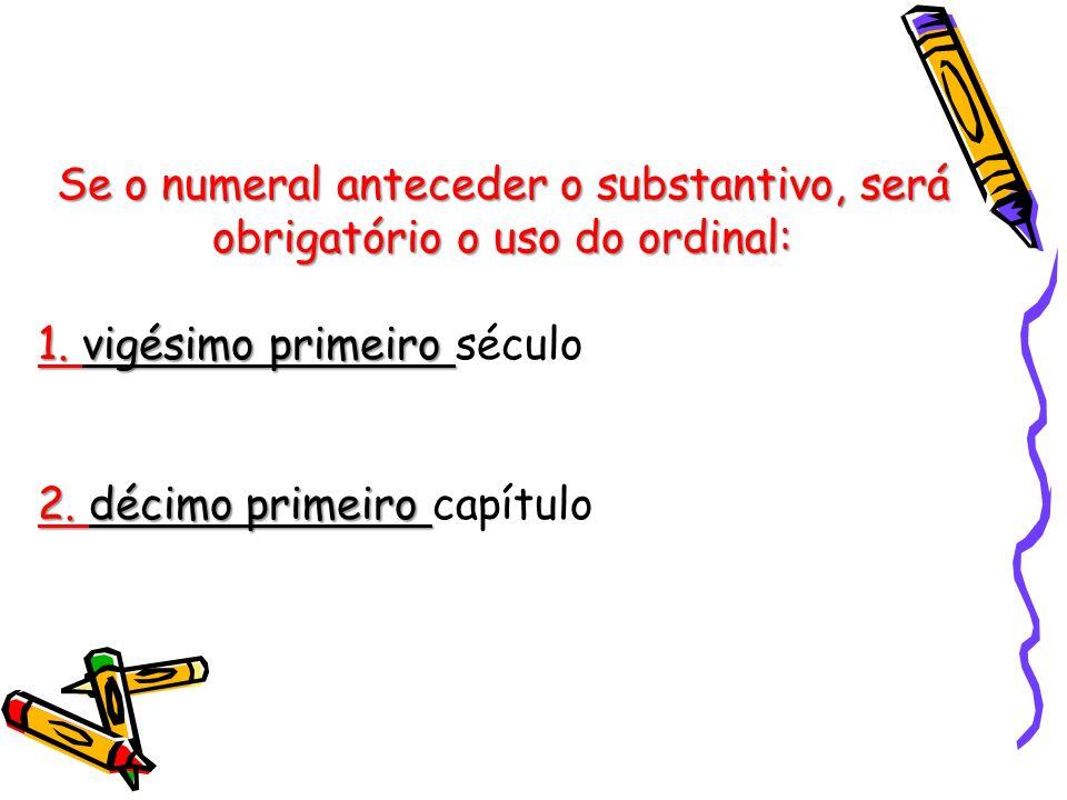 Se o numeral anteceder o substantivo, será obrigatório o uso do ordinal: 1.