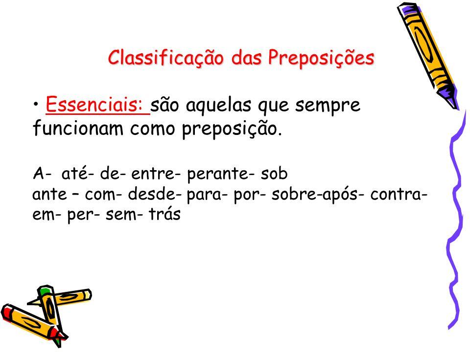 Classificação das Preposições Essenciais: são aquelas que sempre funcionam como preposição.