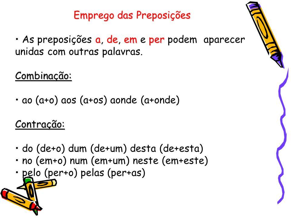Emprego das Preposições adeemper As preposições a, de, em e per podem aparecer unidas com outras palavras.Combinação: ao (a+o) aos (a+os) aonde (a+onde)Contração: do (de+o) dum (de+um) desta (de+esta) no (em+o) num (em+um) neste (em+este) pelo (per+o) pelas (per+as)