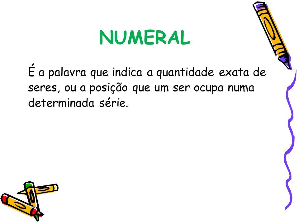 NUMERAL É a palavra que indica a quantidade exata de seres, ou a posição que um ser ocupa numa determinada série.