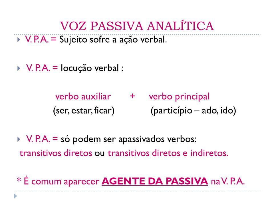 VOZ PASSIVA ANALÍTICA V. P. A. = Sujeito sofre a ação verbal. V. P. A. = locução verbal : verbo auxiliar + verbo principal (ser, estar, ficar) (partic