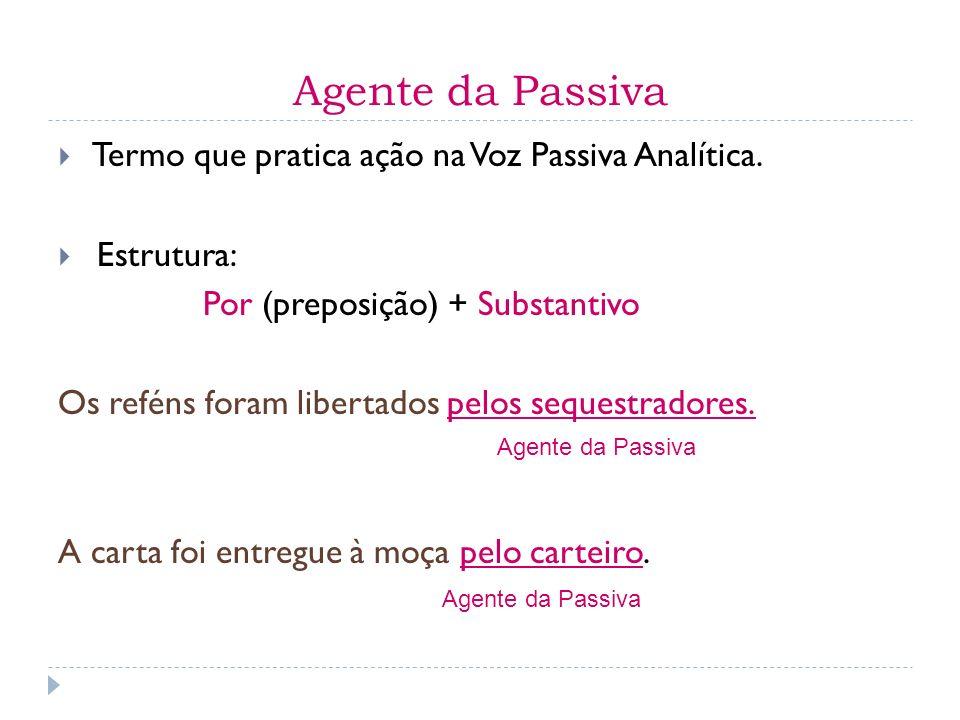 Agente da Passiva Termo que pratica ação na Voz Passiva Analítica. Estrutura: Por (preposição) + Substantivo Os reféns foram libertados pelos sequestr