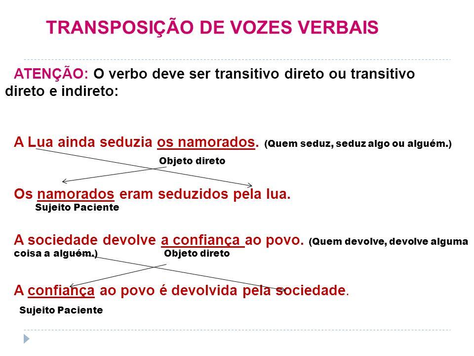 TRANSPOSIÇÃO DE VOZES VERBAIS ATENÇÃO: O verbo deve ser transitivo direto ou transitivo direto e indireto: A Lua ainda seduzia os namorados. (Quem sed