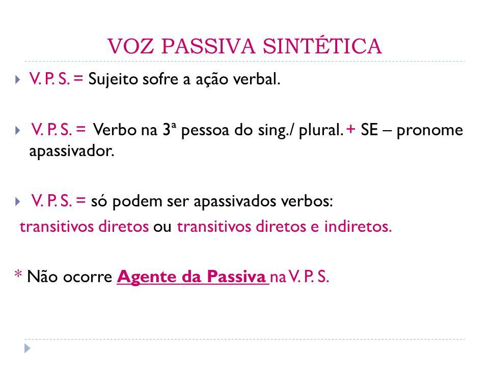 VOZ PASSIVA SINTÉTICA V. P. S. = Sujeito sofre a ação verbal. V. P. S. = Verbo na 3ª pessoa do sing./ plural. + SE – pronome apassivador. V. P. S. = s
