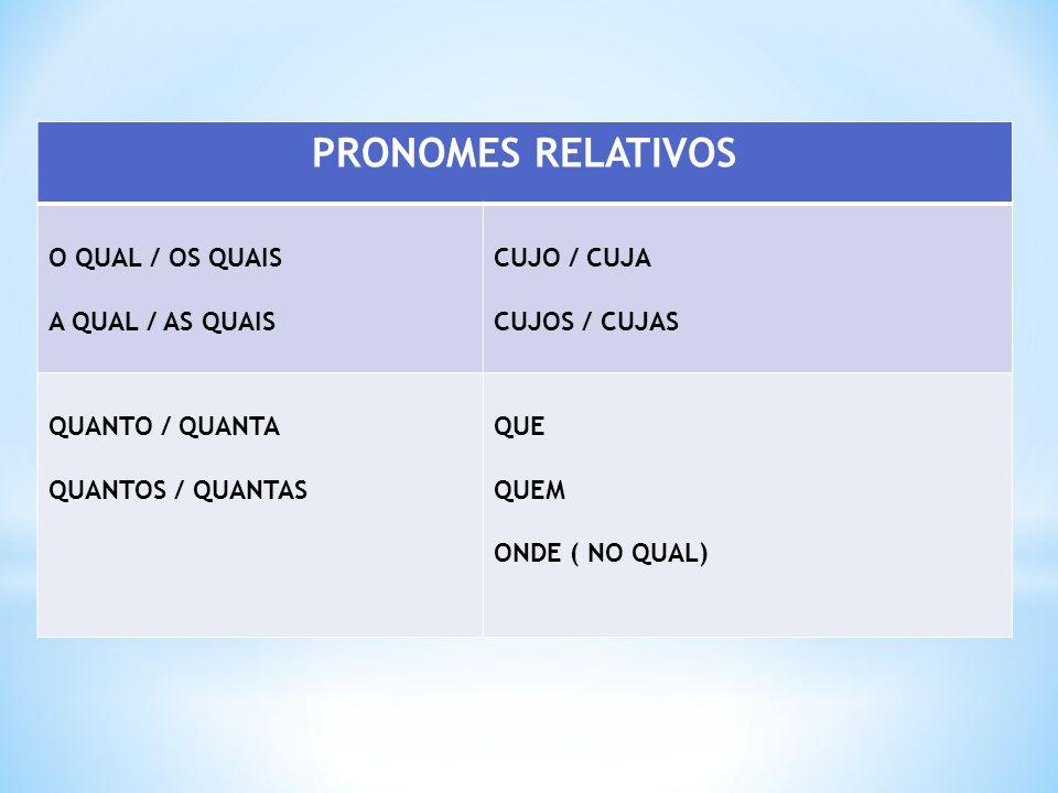 PRONOMES RELATIVOS O QUAL / OS QUAIS A QUAL / AS QUAIS CUJO / CUJA CUJOS / CUJAS QUANTO / QUANTA QUANTOS / QUANTAS QUE QUEM ONDE ( NO QUAL)
