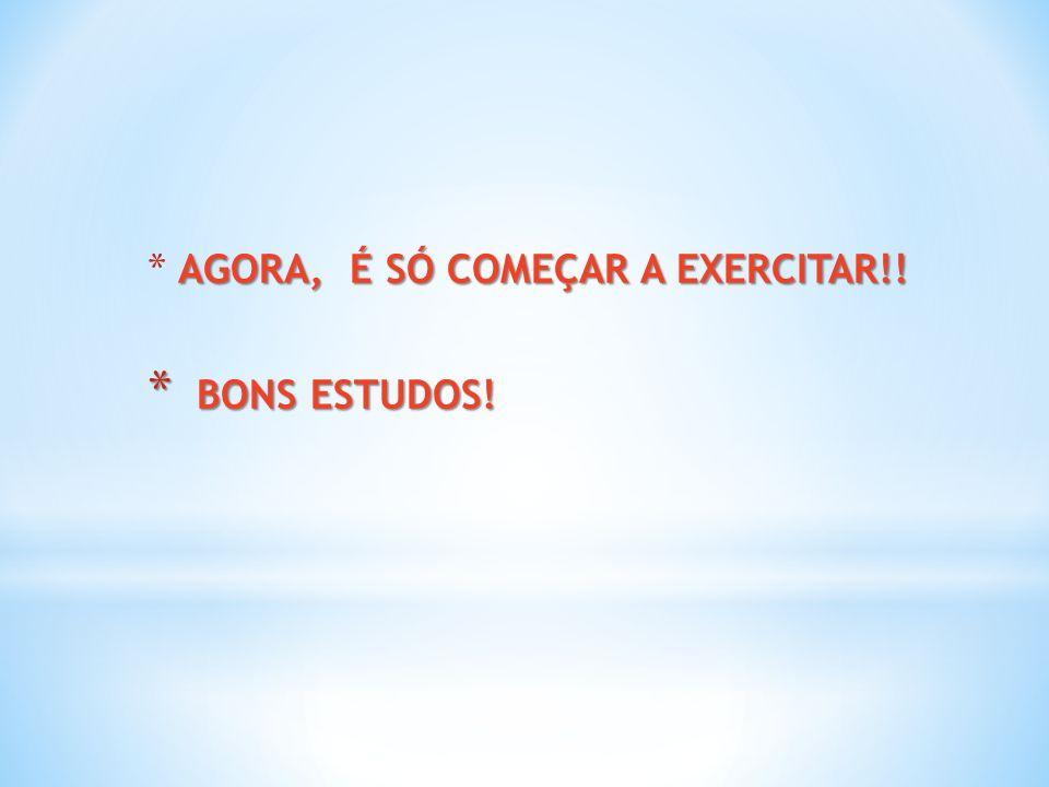 AGORA, É SÓ COMEÇAR A EXERCITAR!! * AGORA, É SÓ COMEÇAR A EXERCITAR!! * BONS ESTUDOS!