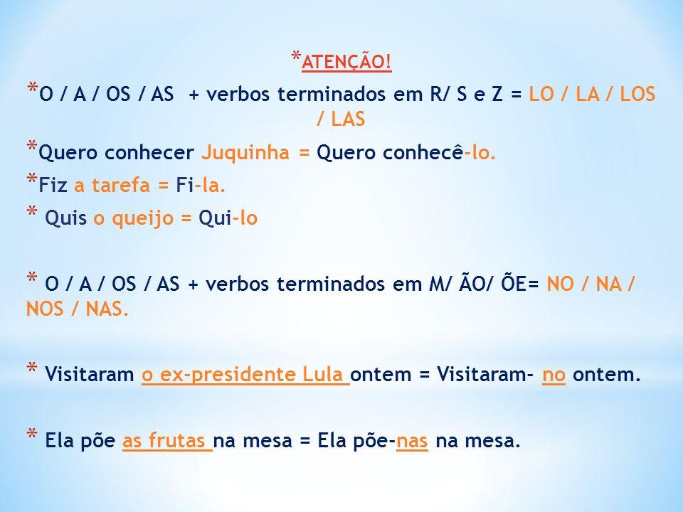 * ATENÇÃO! * O / A / OS / AS + verbos terminados em R/ S e Z = LO / LA / LOS / LAS * Quero conhecer Juquinha = Quero conhecê-lo. * Fiz a tarefa = Fi-l