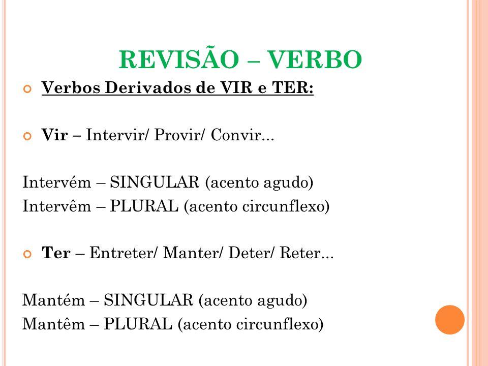 REVISÃO – VERBO Verbos Derivados de VIR e TER: Vir – Intervir/ Provir/ Convir... Intervém – SINGULAR (acento agudo) Intervêm – PLURAL (acento circunfl