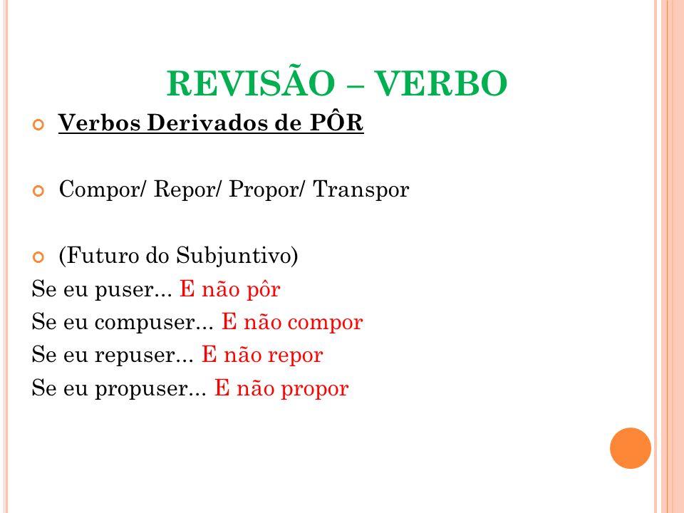 REVISÃO – VERBO Verbos Derivados de PÔR Compor/ Repor/ Propor/ Transpor (Futuro do Subjuntivo) Se eu puser... E não pôr Se eu compuser... E não compor