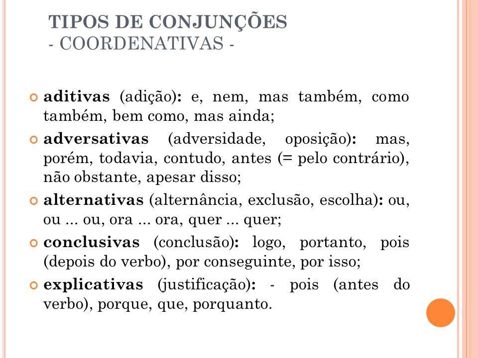 TIPOS DE CONJUNÇÕES - SUBORDINATIVAS - causais: porque, visto que, já que, uma vez que, como, desde que; comparativas: como, (tal) qual, assim como, (tanto) quanto, (mais ou menos +) que; condicionais: se, caso, contanto que, desde que, salvo se, sem que (= se não), a menos que; consecutivas (consequência, resultado, efeito) : que (precedido de tal, tanto, tão etc.