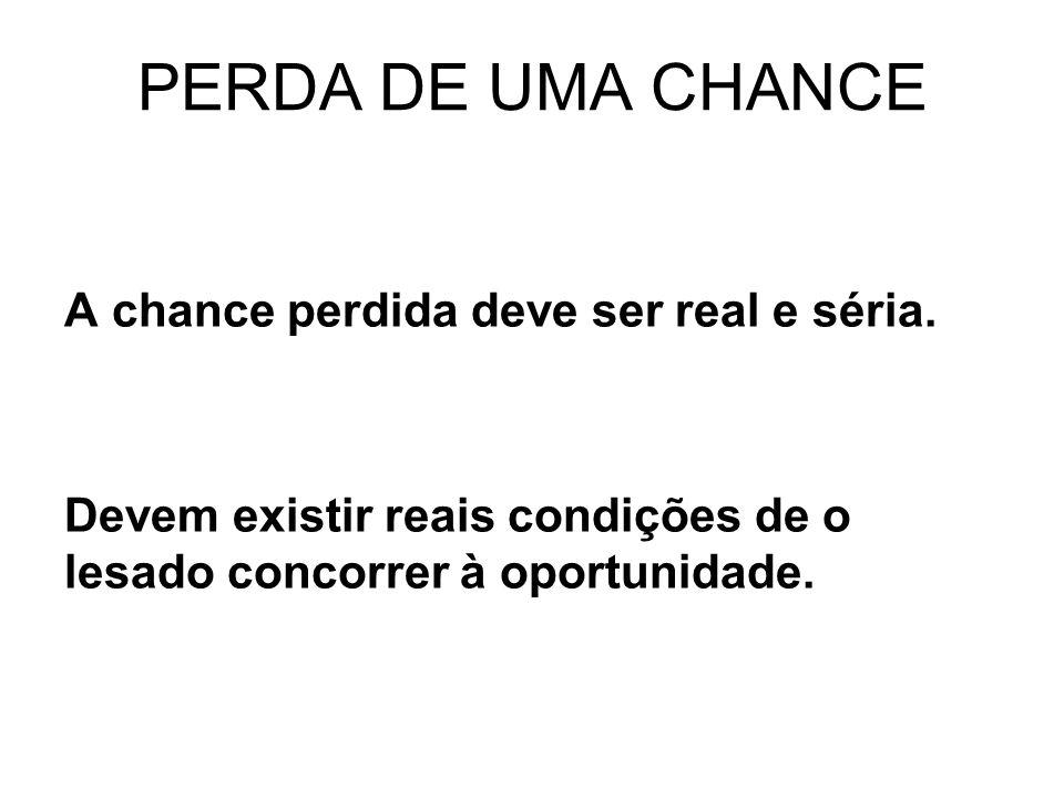 PERDA DE UMA CHANCE A chance perdida deve ser real e séria. Devem existir reais condições de o lesado concorrer à oportunidade.