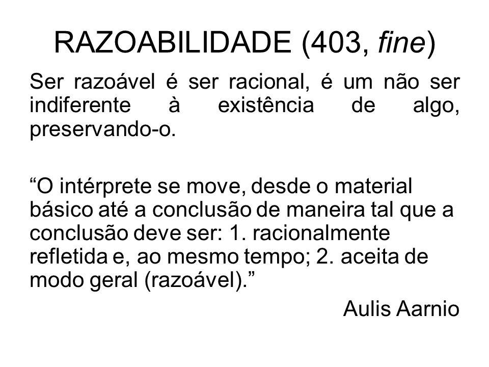 RAZOABILIDADE (403, fine) Ser razoável é ser racional, é um não ser indiferente à existência de algo, preservando-o. O intérprete se move, desde o mat