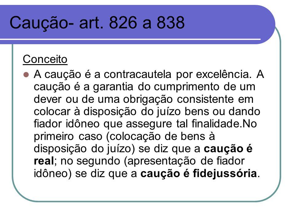 Caução- art. 826 a 838 Conceito A caução é a contracautela por excelência. A caução é a garantia do cumprimento de um dever ou de uma obrigação consis