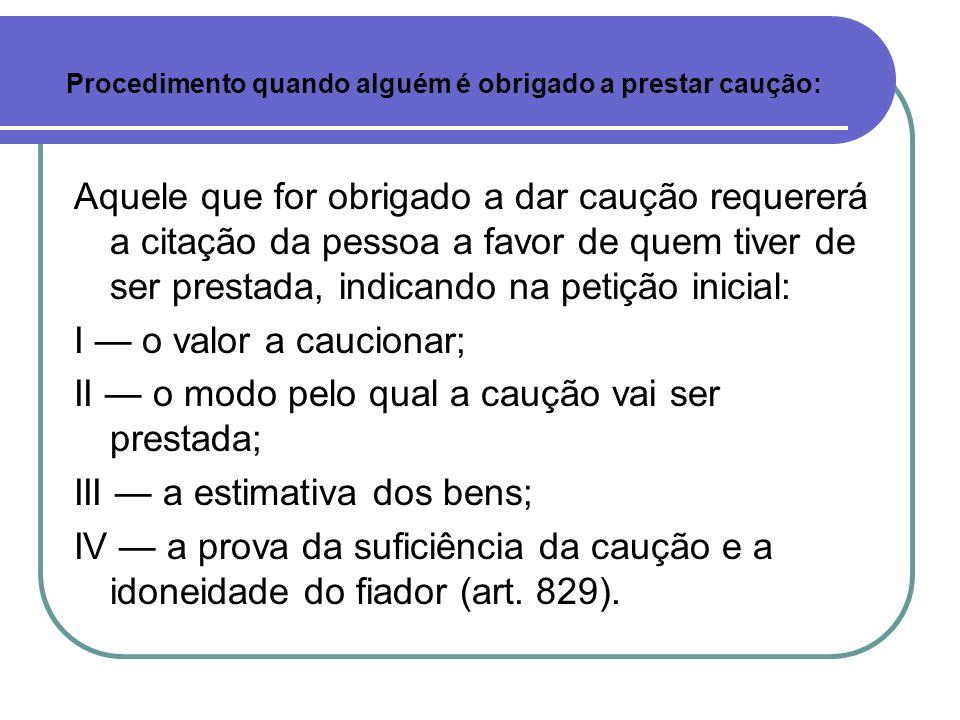 Aquele que for obrigado a dar caução requererá a citação da pessoa a favor de quem tiver de ser prestada, indicando na petição inicial: I o valor a ca