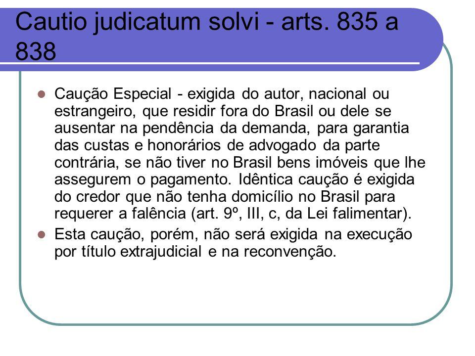 Cautio judicatum solvi - arts. 835 a 838 Caução Especial - exigida do autor, nacional ou estrangeiro, que residir fora do Brasil ou dele se ausentar n