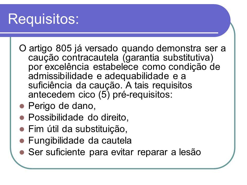 Requisitos: O artigo 805 já versado quando demonstra ser a caução contracautela (garantia substitutiva) por excelência estabelece como condição de adm