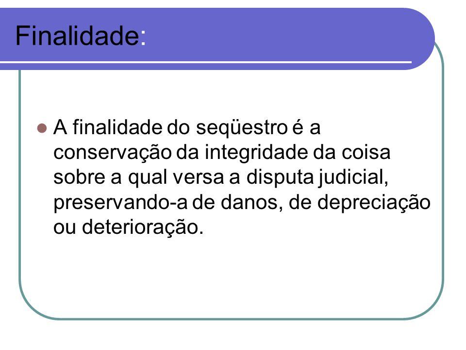 Finalidade: A finalidade do seqüestro é a conservação da integridade da coisa sobre a qual versa a disputa judicial, preservando-a de danos, de deprec