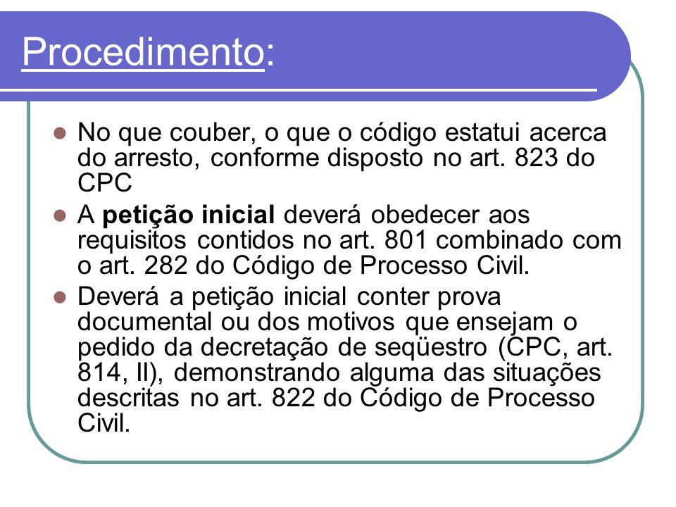 Procedimento: No que couber, o que o código estatui acerca do arresto, conforme disposto no art. 823 do CPC A petição inicial deverá obedecer aos requ