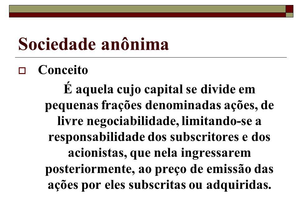 Sociedade anônima Conceito É aquela cujo capital se divide em pequenas frações denominadas ações, de livre negociabilidade, limitando-se a responsabil