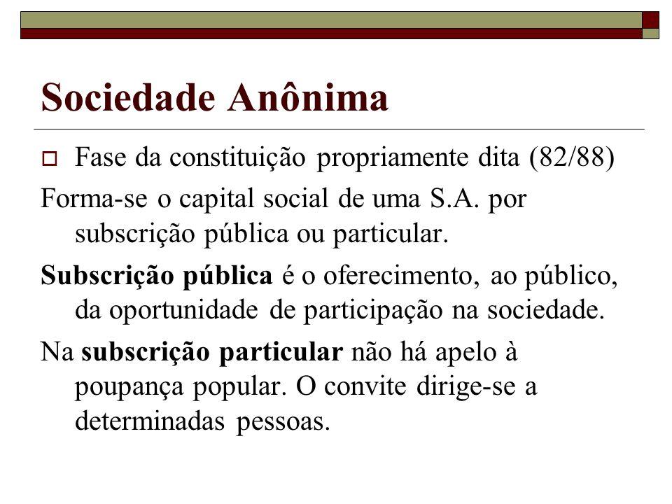 Sociedade Anônima Fase da constituição propriamente dita (82/88) Forma-se o capital social de uma S.A. por subscrição pública ou particular. Subscriçã