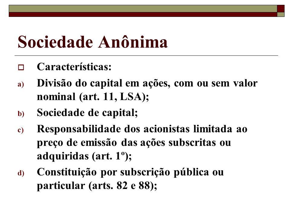 Sociedade Anônima Características: a) Divisão do capital em ações, com ou sem valor nominal (art. 11, LSA); b) Sociedade de capital; c) Responsabilida