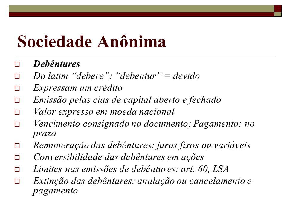 Sociedade Anônima Debêntures Do latim debere; debentur = devido Expressam um crédito Emissão pelas cias de capital aberto e fechado Valor expresso em
