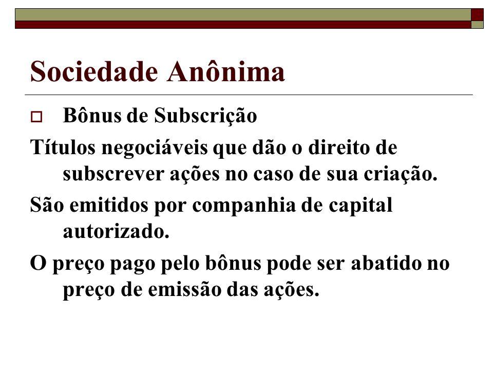 Sociedade Anônima Bônus de Subscrição Títulos negociáveis que dão o direito de subscrever ações no caso de sua criação. São emitidos por companhia de