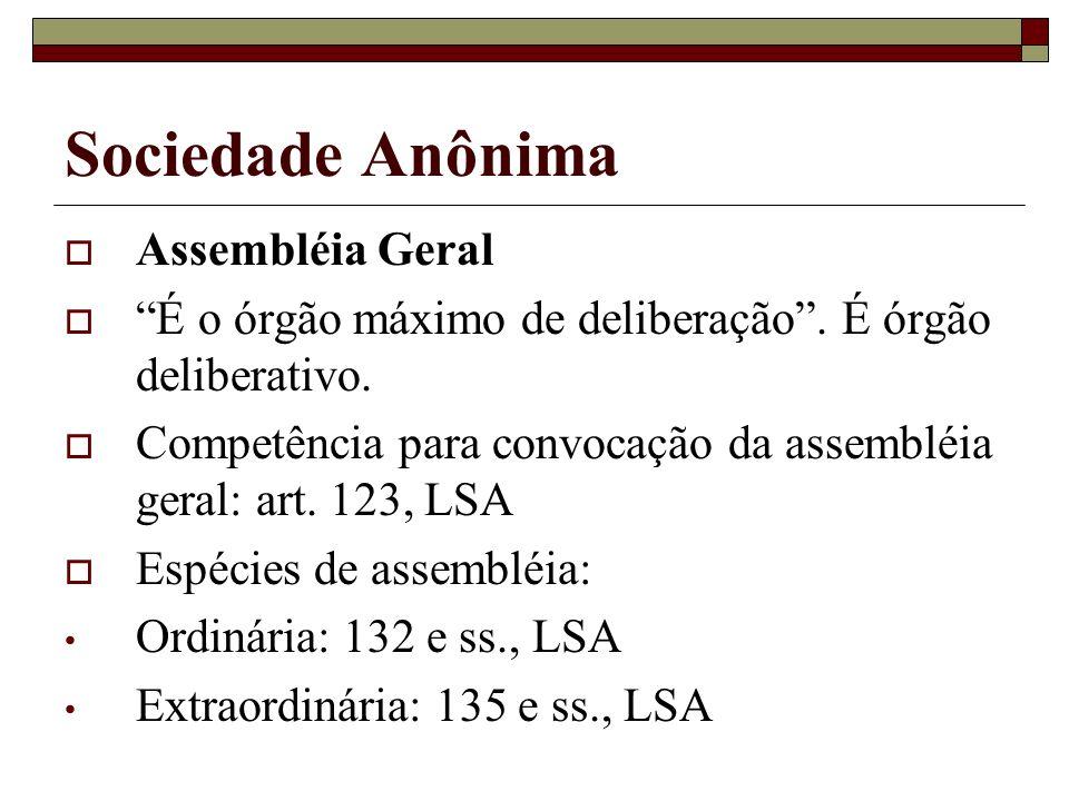 Sociedade Anônima Assembléia Geral É o órgão máximo de deliberação. É órgão deliberativo. Competência para convocação da assembléia geral: art. 123, L