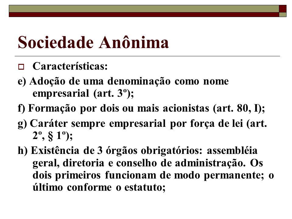 Sociedade Anônima Características: e) Adoção de uma denominação como nome empresarial (art. 3º); f) Formação por dois ou mais acionistas (art. 80, I);