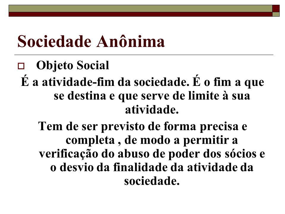 Sociedade Anônima Objeto Social É a atividade-fim da sociedade. É o fim a que se destina e que serve de limite à sua atividade. Tem de ser previsto de