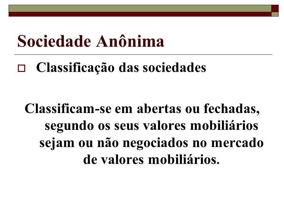 Sociedade Anônima Classificação das sociedades Classificam-se em abertas ou fechadas, segundo os seus valores mobiliários sejam ou não negociados no m